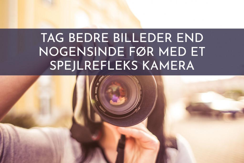 Tag bedre billeder end nogensinde før med et spejlrefleks kamera